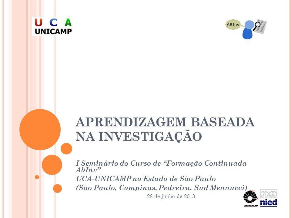 APRENDIZAGEM BASEADA NA INVESTIGAÇÃO I Seminário do Curso de Formação Continuada AbInv UCA-UNICAMP no Estado de São Paulo (São Paulo, Campinas, Pedrei
