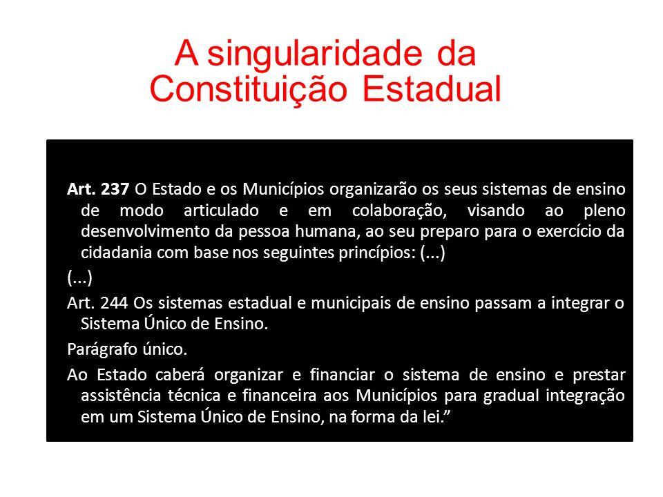 A singularidade da Constituição Estadual (...) Art. 237 O Estado e os Municípios organizarão os seus sistemas de ensino de modo articulado e em colabo