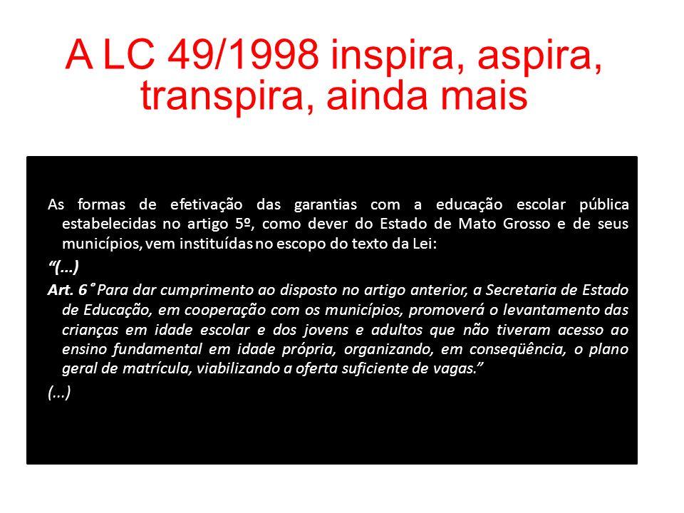 A LC 49/1998 inspira, aspira, transpira, ainda mais As formas de efetivação das garantias com a educação escolar pública estabelecidas no artigo 5º, como dever do Estado de Mato Grosso e de seus municípios, vem instituídas no escopo do texto da Lei: (...) Art.