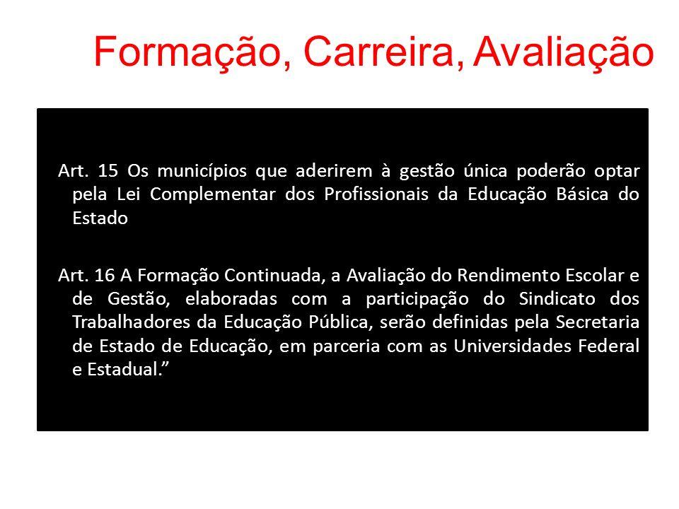 Formação, Carreira, Avaliação Art. 15 Os municípios que aderirem à gestão única poderão optar pela Lei Complementar dos Profissionais da Educação Bási