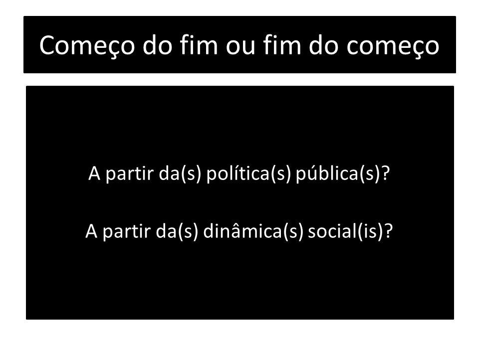 Começo do fim ou fim do começo A partir da(s) política(s) pública(s)? A partir da(s) dinâmica(s) social(is)?