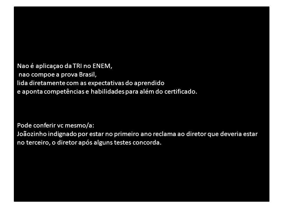 Nao é aplicaçao da TRI no ENEM, nao compoe a prova Brasil, lida diretamente com as expectativas do aprendido e aponta competências e habilidades para além do certificado.
