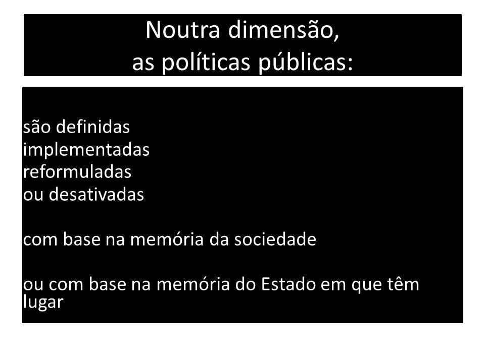 Noutra dimensão, as políticas públicas: são definidas implementadas reformuladas ou desativadas com base na memória da sociedade ou com base na memória do Estado em que têm lugar