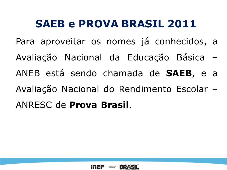 Foco e Objetivos O SAEB permite produzir resultados de desempenho dos alunos brasileiros, conforme os estratos amostrais; permite também a promoção de estudos que investiguem a equidade e a eficiência dos Sistemas e Redes de Ensino que relacionem o desempenho dos alunos aos fatores a eles associados.