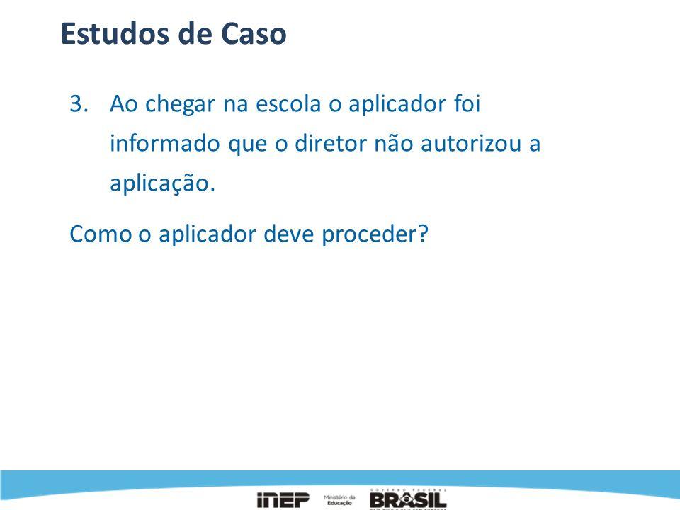 Estudos de Caso 3.Ao chegar na escola o aplicador foi informado que o diretor não autorizou a aplicação. Como o aplicador deve proceder?
