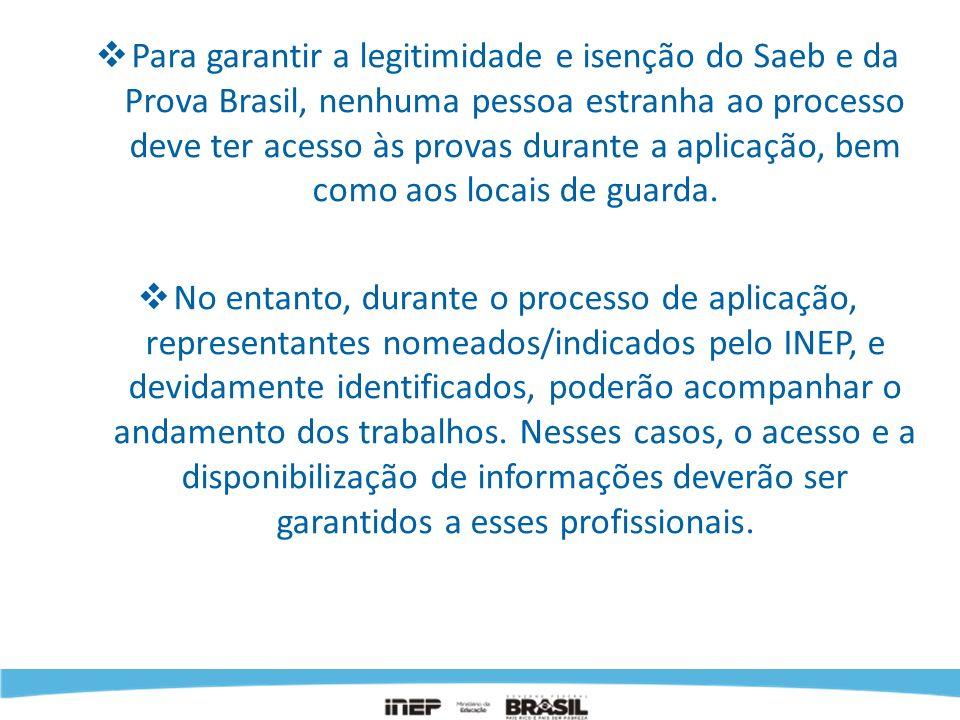 Para garantir a legitimidade e isenção do Saeb e da Prova Brasil, nenhuma pessoa estranha ao processo deve ter acesso às provas durante a aplicação, b