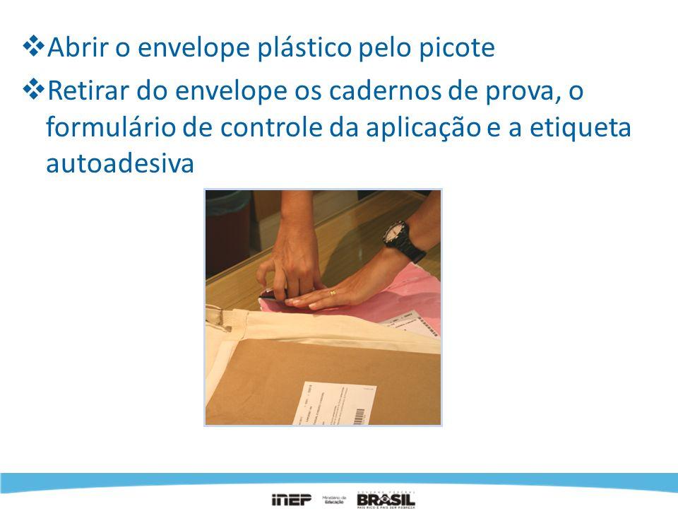Abrir o envelope plástico pelo picote Retirar do envelope os cadernos de prova, o formulário de controle da aplicação e a etiqueta autoadesiva