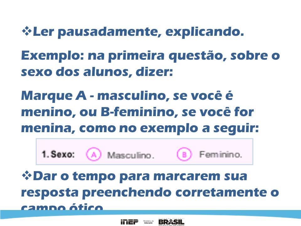 Ler pausadamente, explicando. Exemplo: na primeira questão, sobre o sexo dos alunos, dizer: Marque A - masculino, se você é menino, ou B-feminino, se