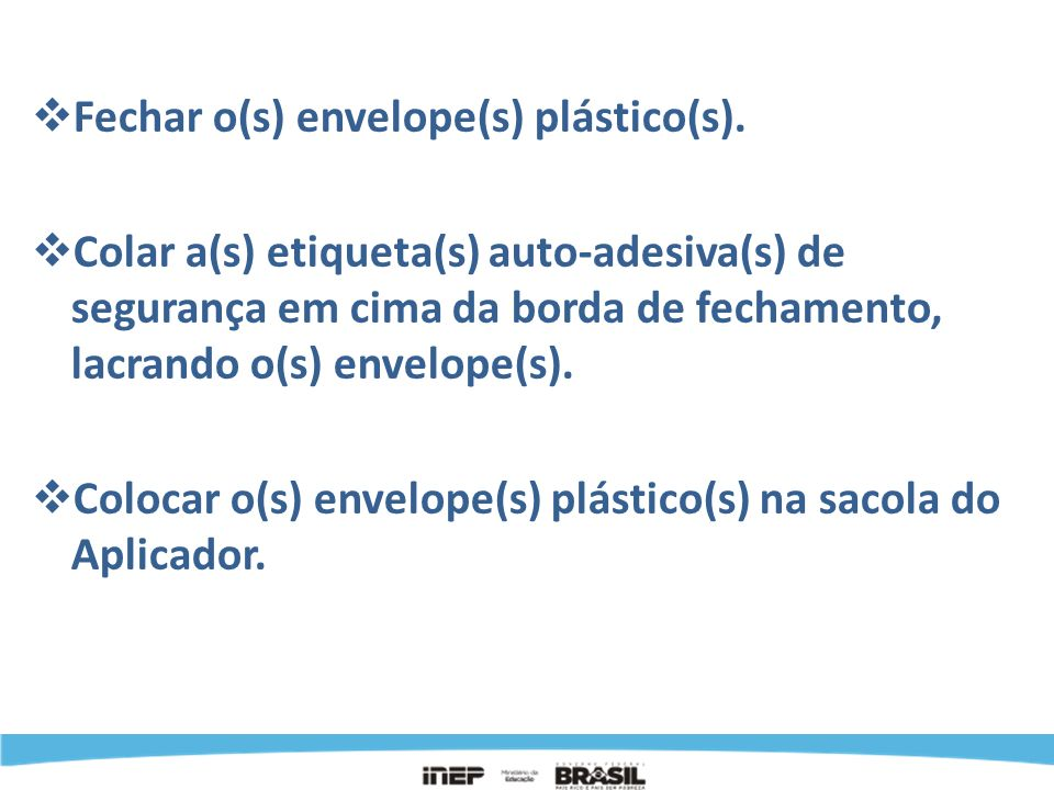 Fechar o(s) envelope(s) plástico(s). Colar a(s) etiqueta(s) auto-adesiva(s) de segurança em cima da borda de fechamento, lacrando o(s) envelope(s). Co