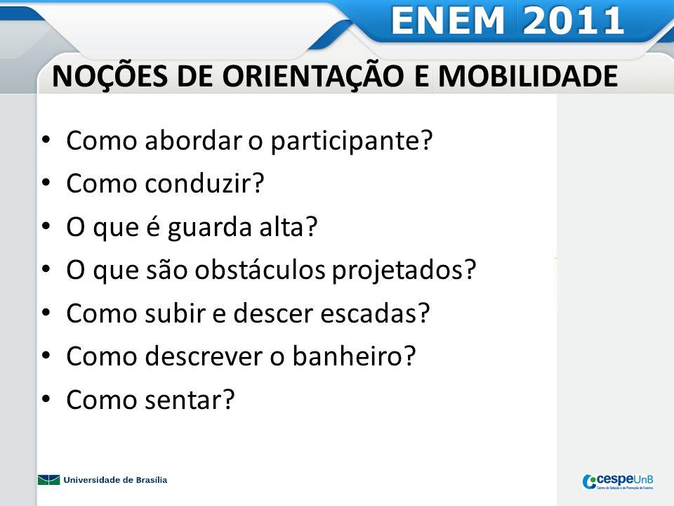 NOÇÕES DE ORIENTAÇÃO E MOBILIDADE ENEM 2011 Como abordar o participante? Como conduzir? O que é guarda alta? O que são obstáculos projetados? Como sub