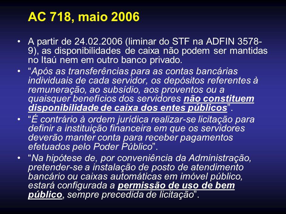 AC 718, maio 2006 A partir de 24.02.2006 (liminar do STF na ADFIN 3578- 9), as disponibilidades de caixa não podem ser mantidas no Itaú nem em outro banco privado.