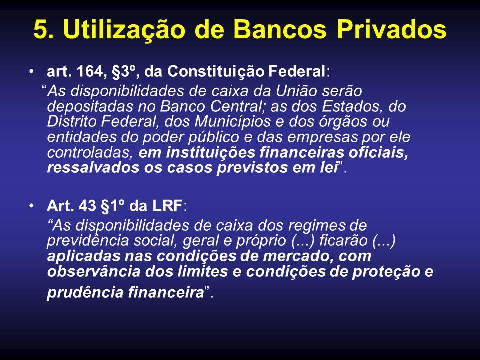 5. Utilização de Bancos Privados art. 164, §3º, da Constituição Federal: As disponibilidades de caixa da União serão depositadas no Banco Central; as