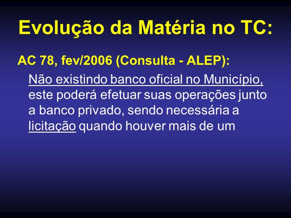 Evolução da Matéria no TC: AC 78, fev/2006 (Consulta - ALEP): Não existindo banco oficial no Município, este poderá efetuar suas operações junto a banco privado, sendo necessária a licitação quando houver mais de um