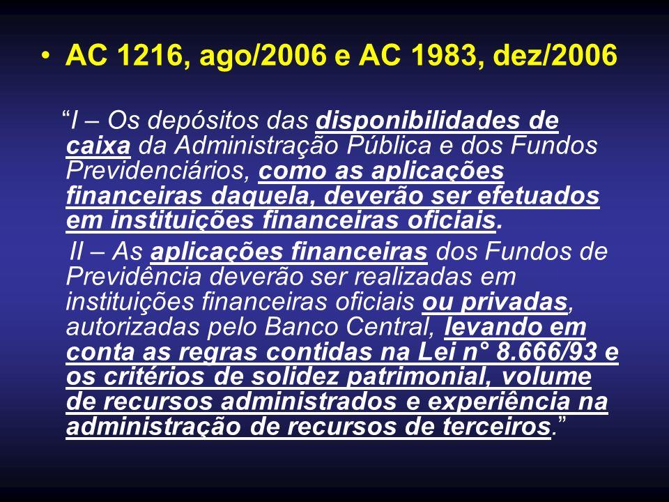 AC 1216, ago/2006 e AC 1983, dez/2006 I – Os depósitos das disponibilidades de caixa da Administração Pública e dos Fundos Previdenciários, como as aplicações financeiras daquela, deverão ser efetuados em instituições financeiras oficiais.
