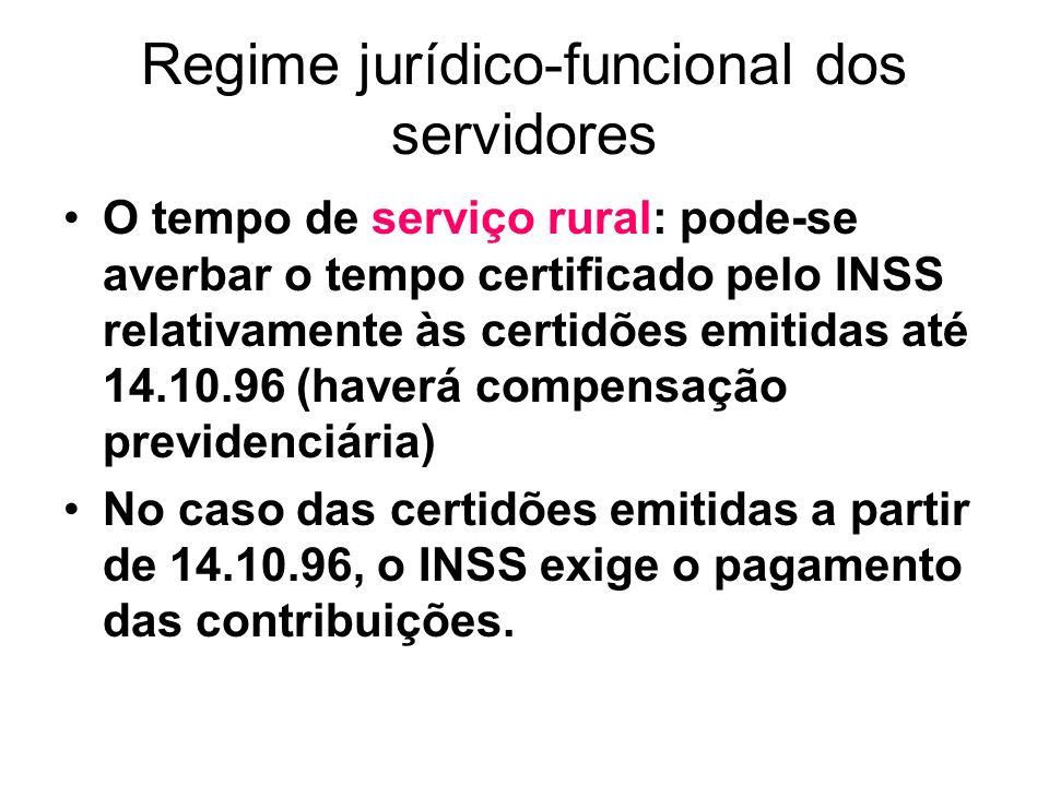 Regime jurídico-funcional dos servidores O tempo de serviço rural: pode-se averbar o tempo certificado pelo INSS relativamente às certidões emitidas até 14.10.96 (haverá compensação previdenciária) No caso das certidões emitidas a partir de 14.10.96, o INSS exige o pagamento das contribuições.