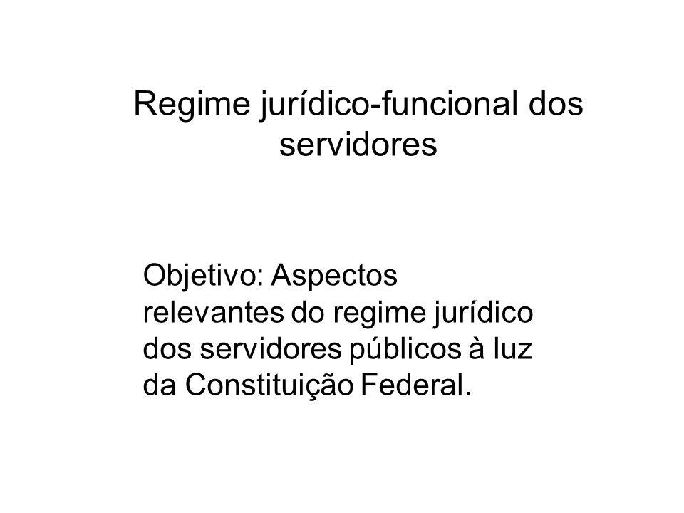 Regime jurídico-funcional dos servidores Objetivo: Aspectos relevantes do regime jurídico dos servidores públicos à luz da Constituição Federal.