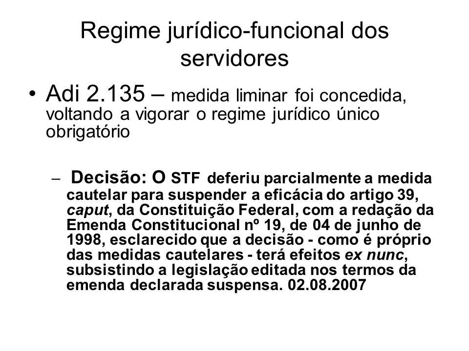 Regime jurídico-funcional dos servidores Adi 2.135 – medida liminar foi concedida, voltando a vigorar o regime jurídico único obrigatório – Decisão: O STF deferiu parcialmente a medida cautelar para suspender a eficácia do artigo 39, caput, da Constituição Federal, com a redação da Emenda Constitucional nº 19, de 04 de junho de 1998, esclarecido que a decisão - como é próprio das medidas cautelares - terá efeitos ex nunc, subsistindo a legislação editada nos termos da emenda declarada suspensa.
