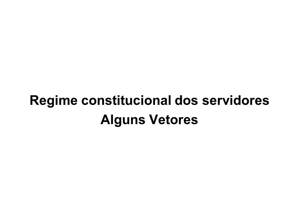 Regime constitucional dos servidores Alguns Vetores