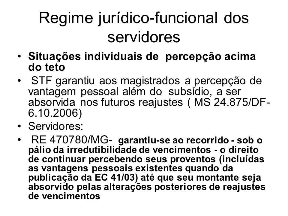 Regime jurídico-funcional dos servidores Situações individuais de percepção acima do teto STF garantiu aos magistrados a percepção de vantagem pessoal além do subsídio, a ser absorvida nos futuros reajustes ( MS 24.875/DF- 6.10.2006) Servidores: RE 470780/MG- garantiu-se ao recorrido - sob o pálio da irredutibilidade de vencimentos - o direito de continuar percebendo seus proventos (incluídas as vantagens pessoais existentes quando da publicação da EC 41/03) até que seu montante seja absorvido pelas alterações posteriores de reajustes de vencimentos