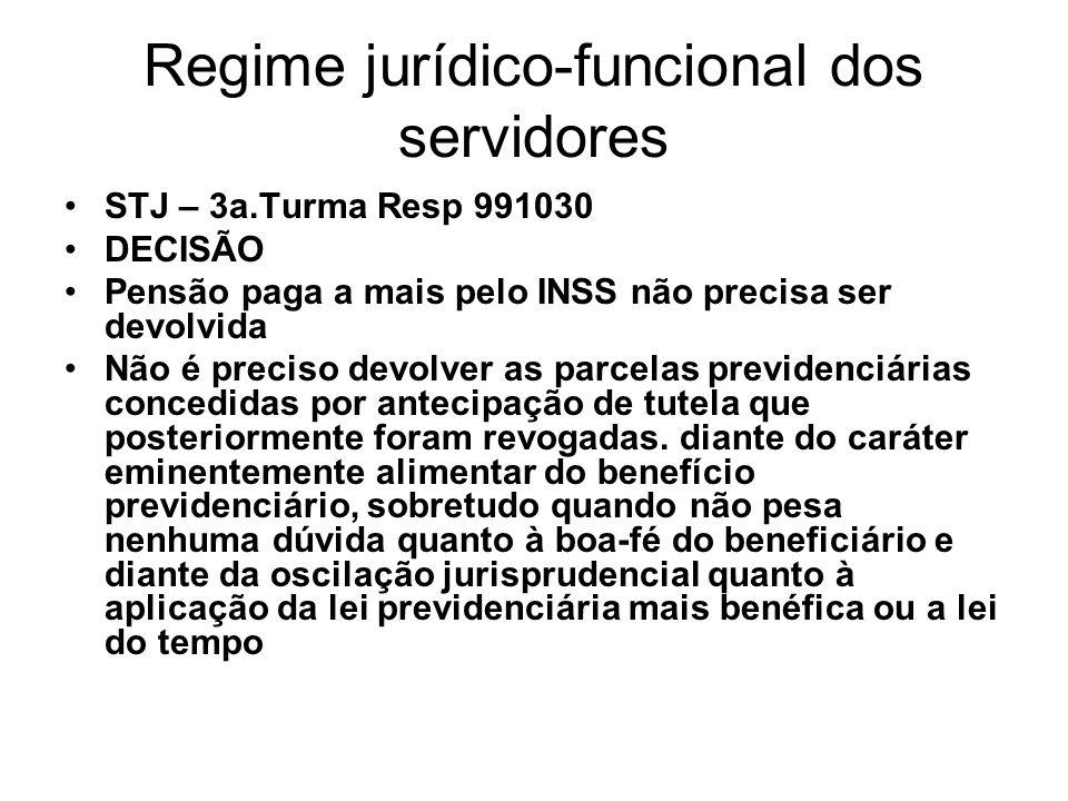 Regime jurídico-funcional dos servidores STJ – 3a.Turma Resp 991030 DECISÃO Pensão paga a mais pelo INSS não precisa ser devolvida Não é preciso devolver as parcelas previdenciárias concedidas por antecipação de tutela que posteriormente foram revogadas.