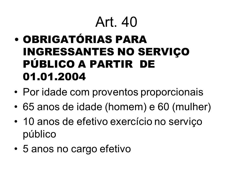 Art. 40 OBRIGATÓRIAS PARA INGRESSANTES NO SERVIÇO PÚBLICO A PARTIR DE 01.01.2004 Por idade com proventos proporcionais 65 anos de idade (homem) e 60 (