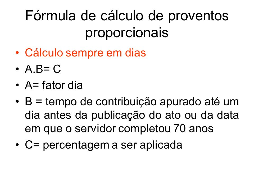 Fórmula de cálculo de proventos proporcionais Cálculo sempre em dias A.B= C A= fator dia B = tempo de contribuição apurado até um dia antes da publica