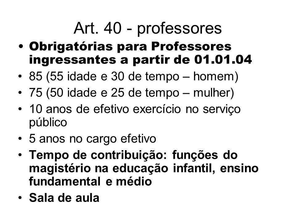 Art. 40 - professores Obrigatórias para Professores ingressantes a partir de 01.01.04 85 (55 idade e 30 de tempo – homem) 75 (50 idade e 25 de tempo –