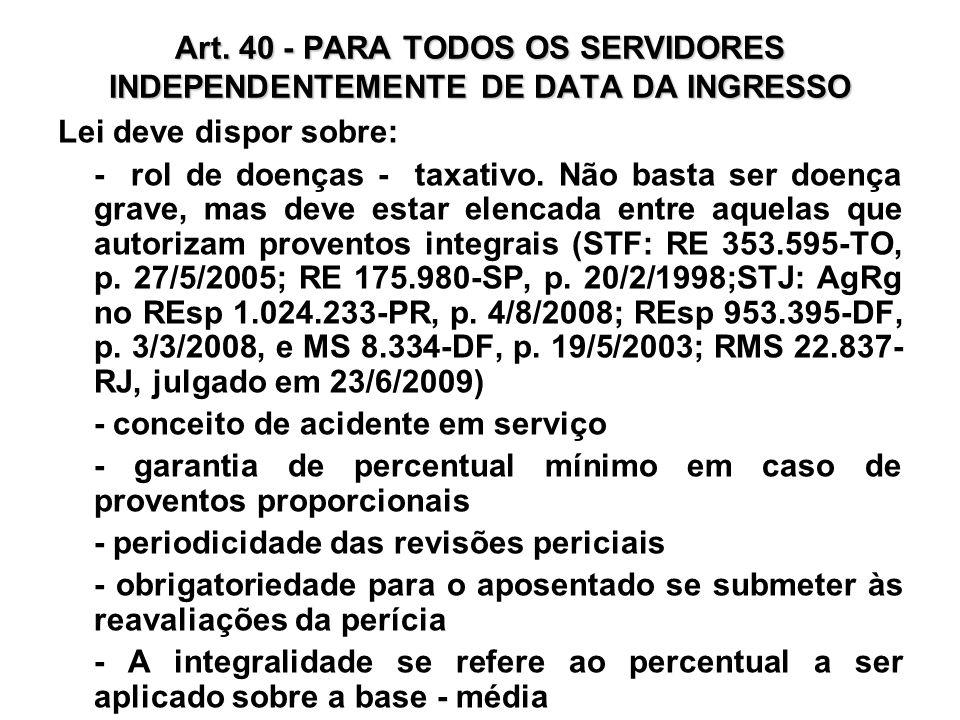 Art. 40 - PARA TODOS OS SERVIDORES INDEPENDENTEMENTE DE DATA DA INGRESSO Lei deve dispor sobre: - rol de doenças - taxativo. Não basta ser doença grav