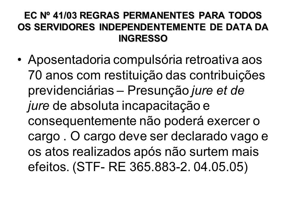 EC Nº 41/03 REGRAS PERMANENTES PARA TODOS OS SERVIDORES INDEPENDENTEMENTE DE DATA DA INGRESSO Aposentadoria compulsória retroativa aos 70 anos com res