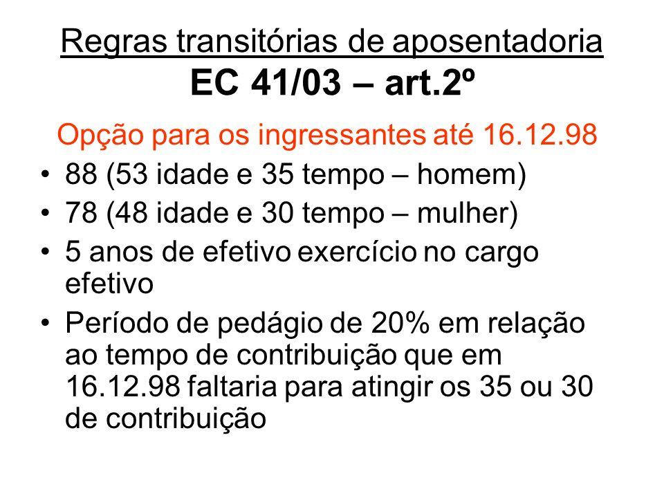 Regras transitórias deaposentadoria EC 41/03 – art.2º Opção para os ingressantes até 16.12.98 88 (53 idade e 35 tempo – homem) 78 (48 idade e 30 tempo