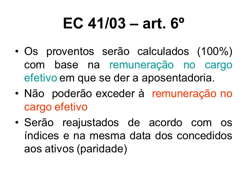 EC 41/03 – art. 6º Os proventos serão calculados (100%) com base na remuneração no cargo efetivo em que se der a aposentadoria. Não poderão exceder à