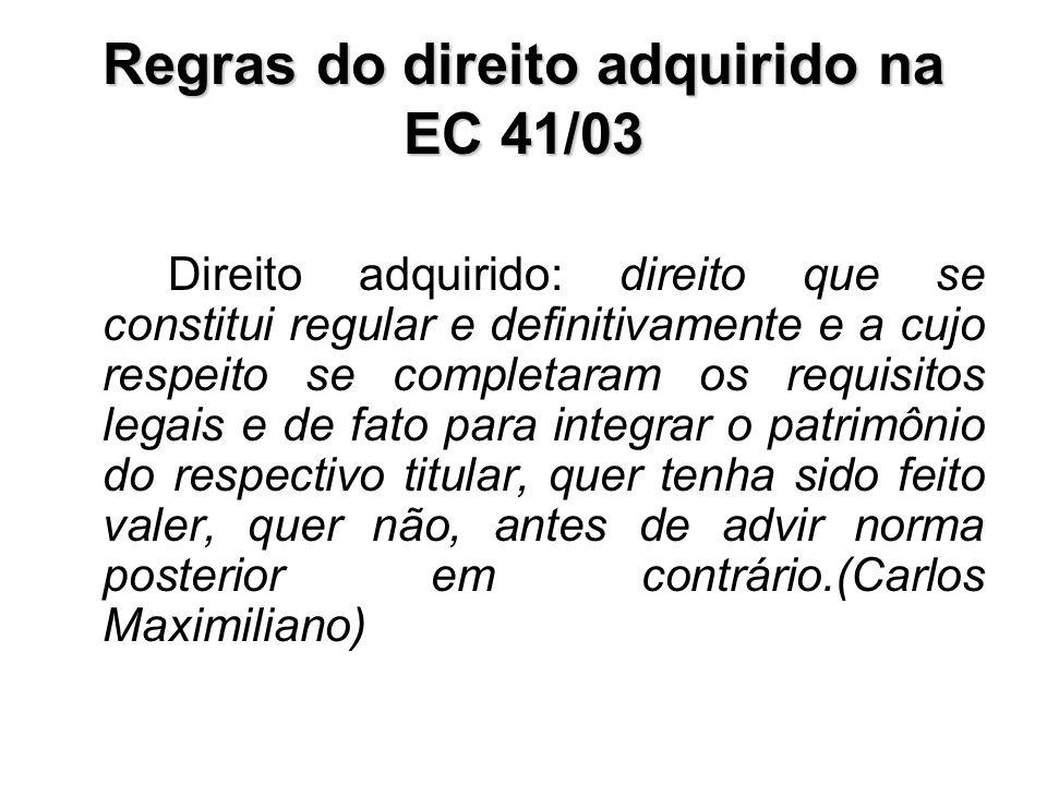 Regras do direito adquirido na EC 41/03 Direito adquirido: direito que se constitui regular e definitivamente e a cujo respeito se completaram os requ
