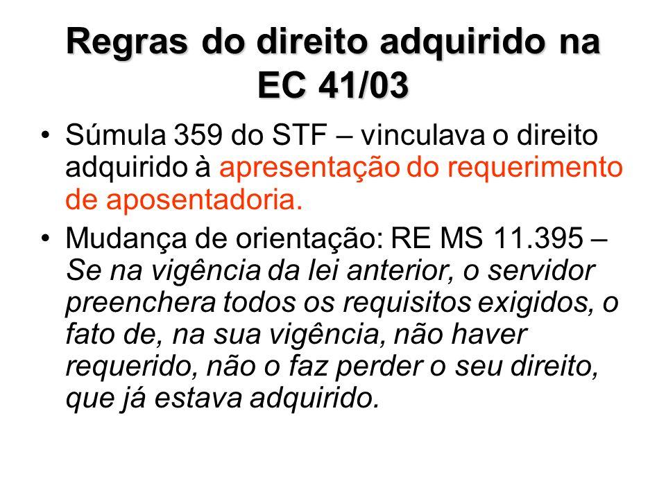 Regras do direito adquirido na EC 41/03 Súmula 359 do STF – vinculava o direito adquirido à apresentação do requerimento de aposentadoria. Mudança de