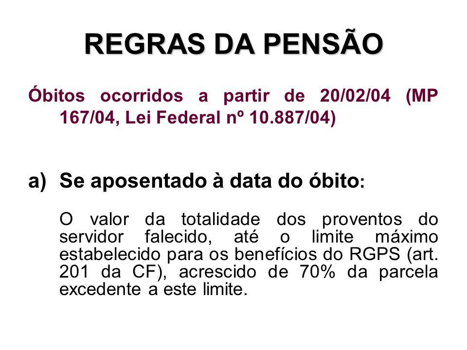 REGRAS DA PENSÃO Óbitos ocorridos a partir de 20/02/04 (MP 167/04, Lei Federal nº 10.887/04) a)Se aposentado à data do óbito : O valor da totalidade d