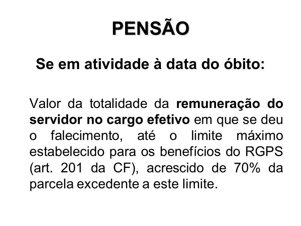 PENSÃO Se em atividade à data do óbito: Valor da totalidade da remuneração do servidor no cargo efetivo em que se deu o falecimento, até o limite máxi