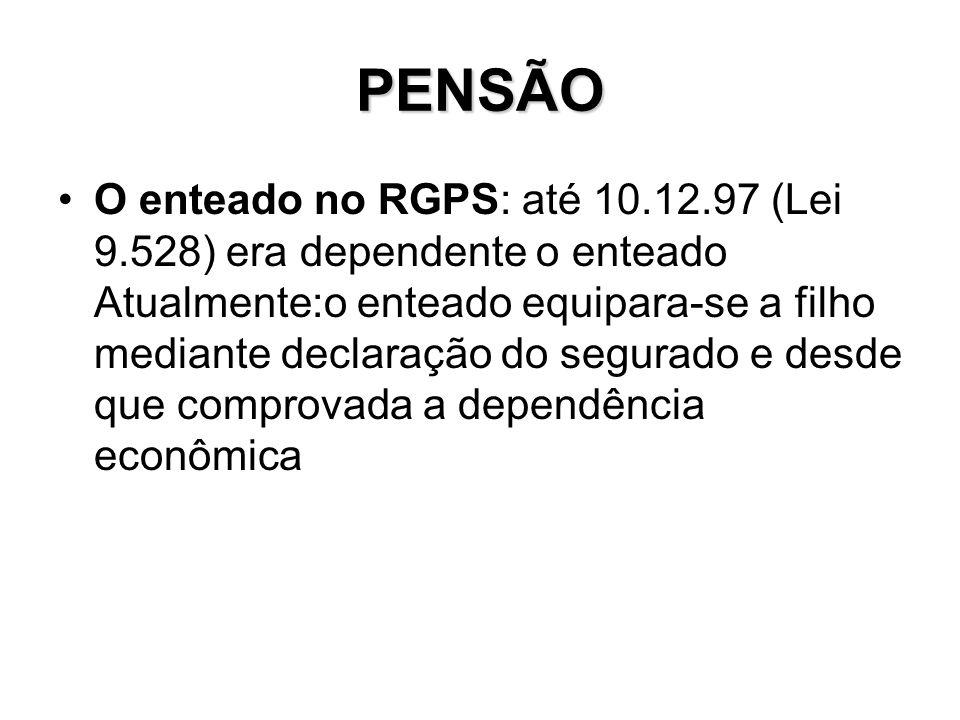 PENSÃO O enteado no RGPS: até 10.12.97 (Lei 9.528) era dependente o enteado Atualmente:o enteado equipara-se a filho mediante declaração do segurado e