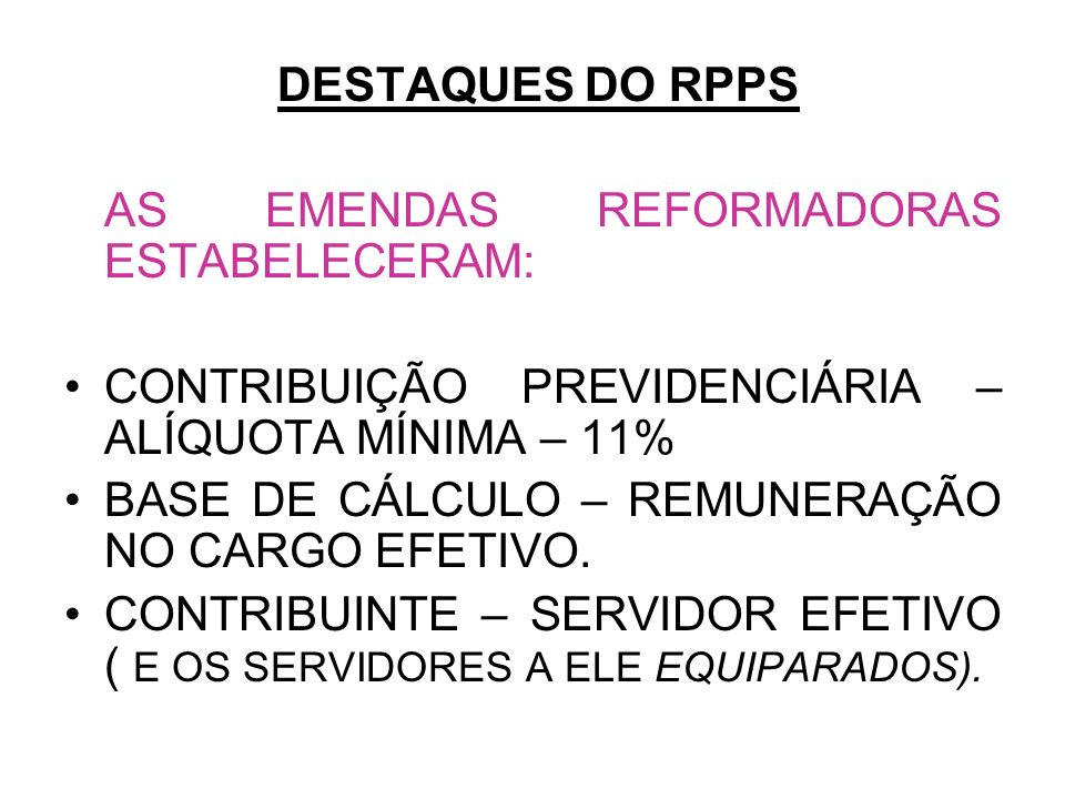 DESTAQUES DO RPPS AS EMENDAS REFORMADORAS ESTABELECERAM: CONTRIBUIÇÃO PREVIDENCIÁRIA – ALÍQUOTA MÍNIMA – 11% BASE DE CÁLCULO – REMUNERAÇÃO NO CARGO EF