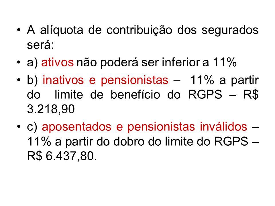 A alíquota de contribuição dos segurados será: a) ativos não poderá ser inferior a 11% b) inativos e pensionistas – 11% a partir do limite de benefíci