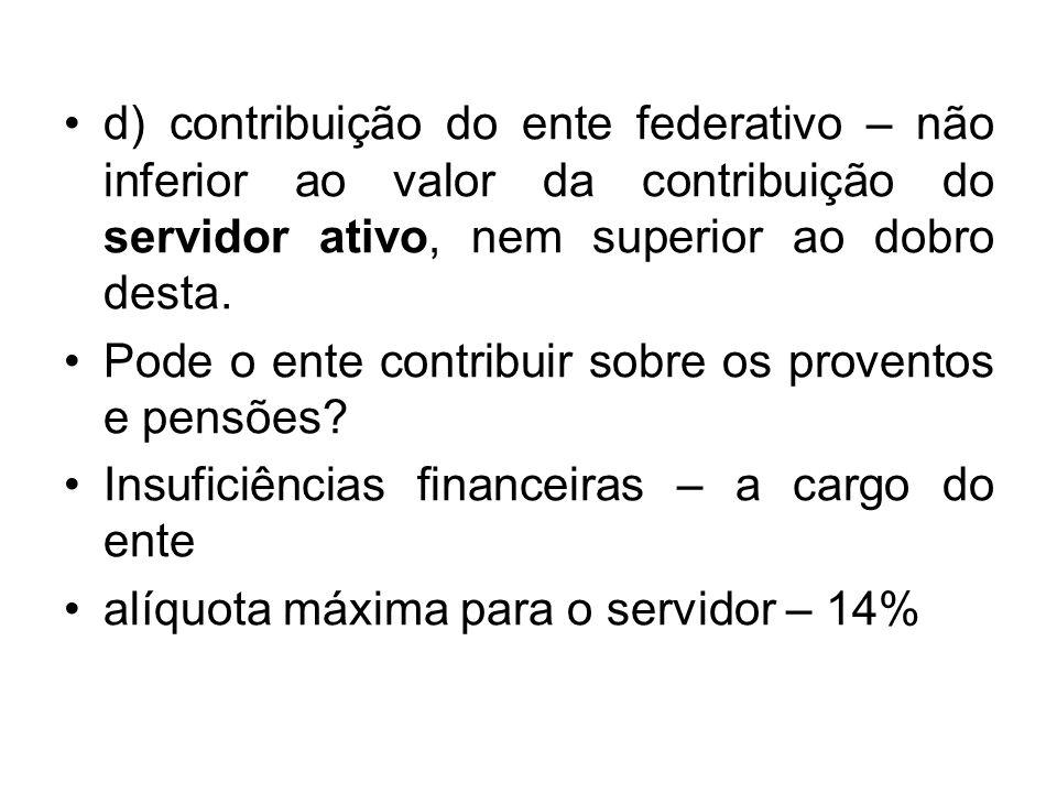 d) contribuição do ente federativo – não inferior ao valor da contribuição do servidor ativo, nem superior ao dobro desta. Pode o ente contribuir sobr