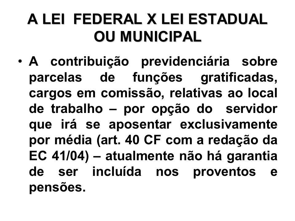 A LEI FEDERAL X LEI ESTADUAL OU MUNICIPAL A contribuição previdenciária sobre parcelas de funções gratificadas, cargos em comissão, relativas ao local