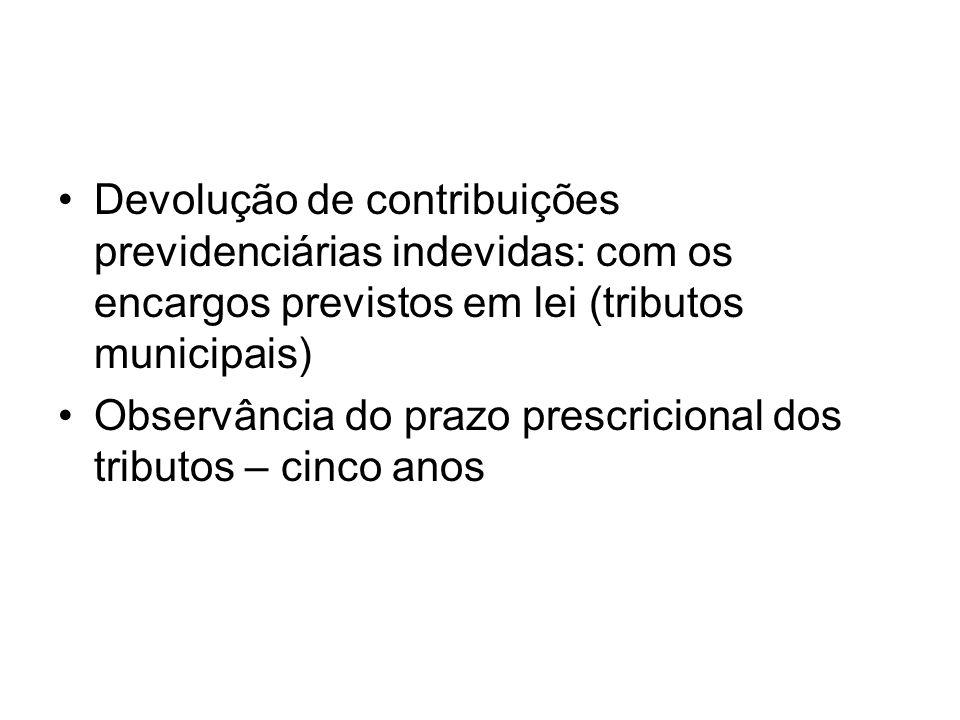 Devolução de contribuições previdenciárias indevidas: com os encargos previstos em lei (tributos municipais) Observância do prazo prescricional dos tr