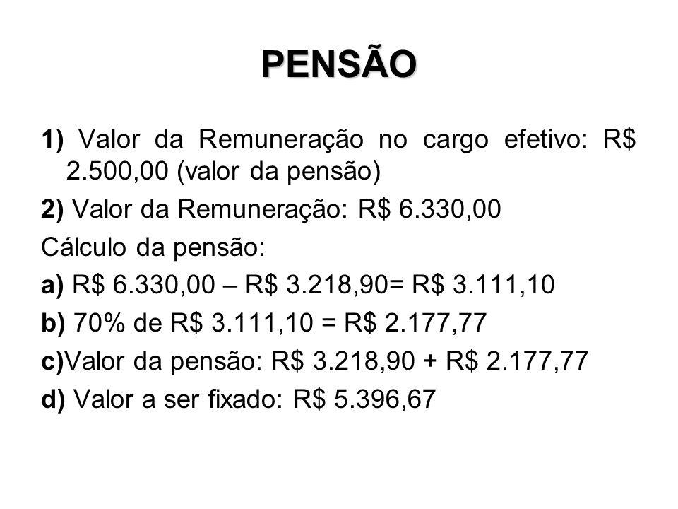 PENSÃO 1) Valor da Remuneração no cargo efetivo: R$ 2.500,00 (valor da pensão) 2) Valor da Remuneração: R$ 6.330,00 Cálculo da pensão: a) R$ 6.330,00