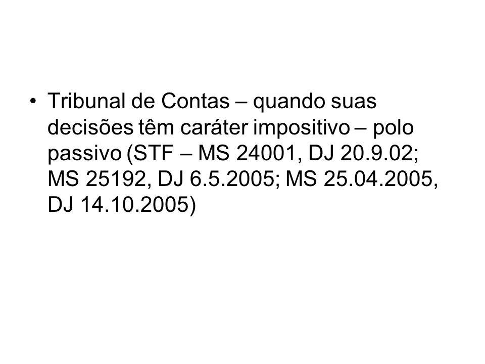 Tribunal de Contas – quando suas decisões têm caráter impositivo – polo passivo (STF – MS 24001, DJ 20.9.02; MS 25192, DJ 6.5.2005; MS 25.04.2005, DJ