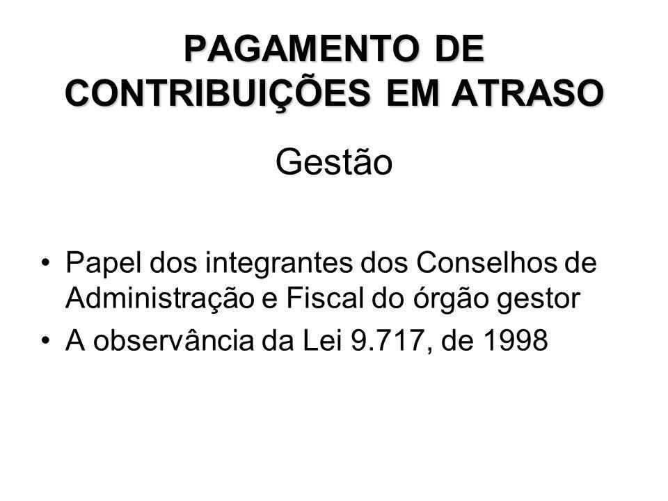 PAGAMENTO DE CONTRIBUIÇÕES EM ATRASO Gestão Papel dos integrantes dos Conselhos de Administração e Fiscal do órgão gestor A observância da Lei 9.717,