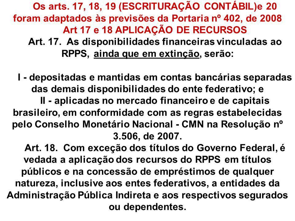Os arts. 17, 18, 19 (ESCRITURAÇÃO CONTÁBIL)e 20 foram adaptados às previsões da Portaria nº 402, de 2008 Art 17 e 18 APLICAÇÃO DE RECURSOS Art. 17. As