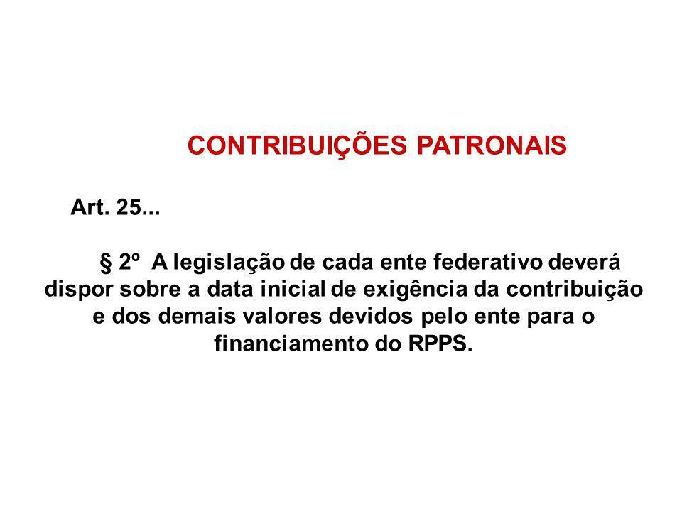 CONTRIBUIÇÕES PATRONAIS Art. 25... § 2º A legislação de cada ente federativo deverá dispor sobre a data inicial de exigência da contribuição e dos dem