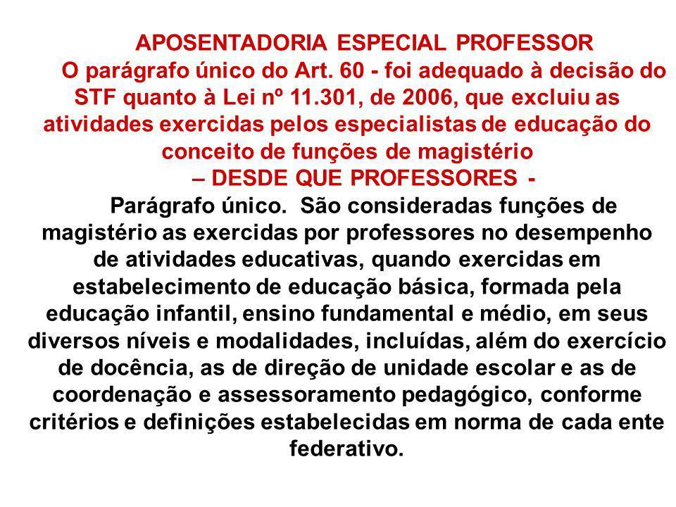 APOSENTADORIA ESPECIAL PROFESSOR O parágrafo único do Art. 60 - foi adequado à decisão do STF quanto à Lei nº 11.301, de 2006, que excluiu as atividad