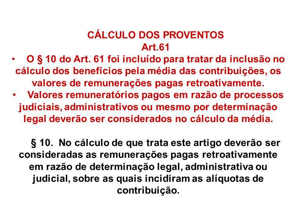 CÁLCULO DOS PROVENTOS Art.61 O § 10 do Art. 61 foi incluído para tratar da inclusão no cálculo dos benefícios pela média das contribuições, os valores