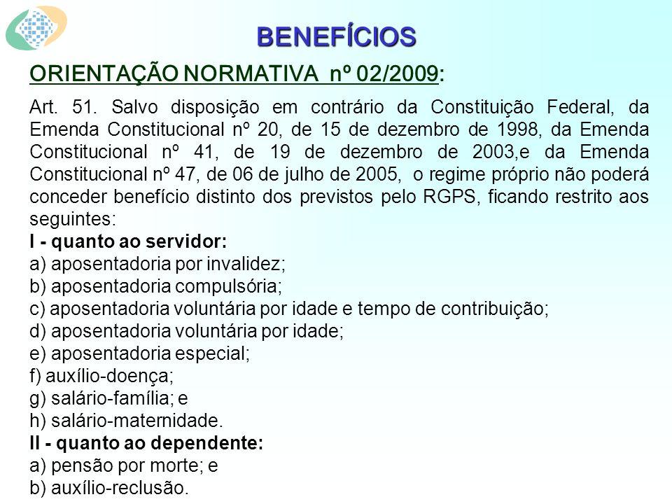 BENEFÍCIOS ORIENTAÇÃO NORMATIVA nº 02/2009: Art. 51. Salvo disposição em contrário da Constituição Federal, da Emenda Constitucional nº 20, de 15 de d