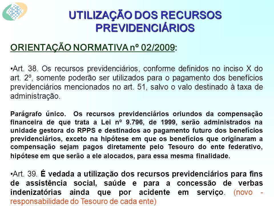UTILIZAÇÃO DOS RECURSOS PREVIDENCIÁRIOS ORIENTAÇÃO NORMATIVA nº 02/2009: Art. 38. Os recursos previdenciários, conforme definidos no inciso X do art.